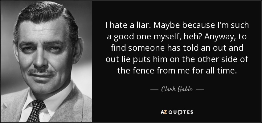 I hate a liar. Maybe because I'm such a good one myself, heh? Anyway, to find someone has told an out and out lie puts him on the other side of the fence from me for all time. - Clark Gable