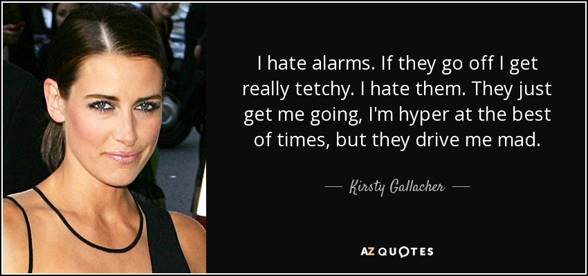 I hate alarms. If they go off I get really tetchy. I hate them. They just get me going, I'm hyper at the best of times, but they drive me mad. - Kirsty Gallacher