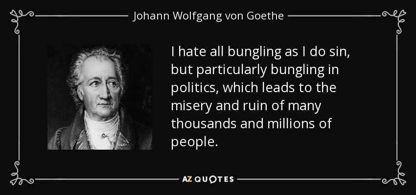 I hate all bungling as I do sin, but particularly bungling in politics, which leads to the misery and ruin of many thousands and millions of people. - Johann Wolfgang von Goethe