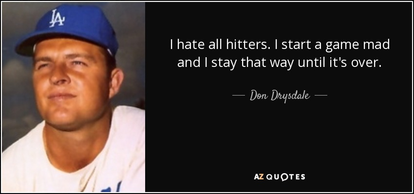 I hate all hitters. I start a game mad and I stay that way until it's over. - Don Drysdale