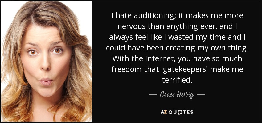 I hate auditioning; it makes me more nervous than anything ever, and I always feel like I wasted my time and I could have been creating my own thing. With the Internet, you have so much freedom that 'gatekeepers' make me terrified. - Grace Helbig