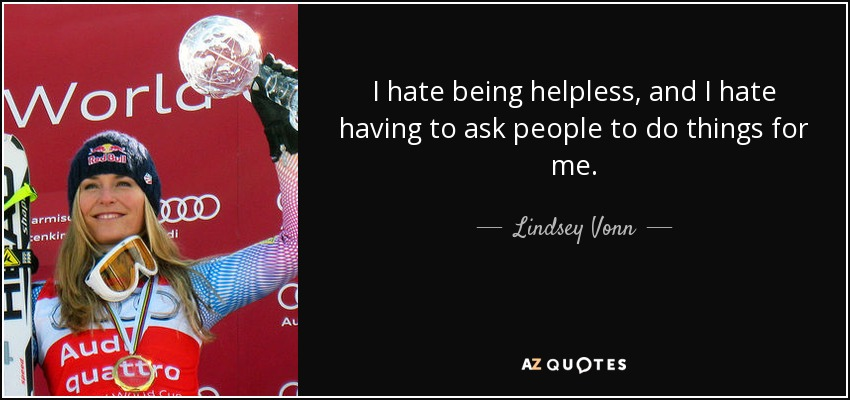 I hate being helpless, and I hate having to ask people to do things for me. - Lindsey Vonn