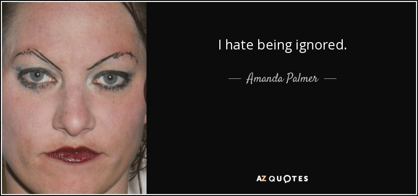 I hate being ignored. - Amanda Palmer