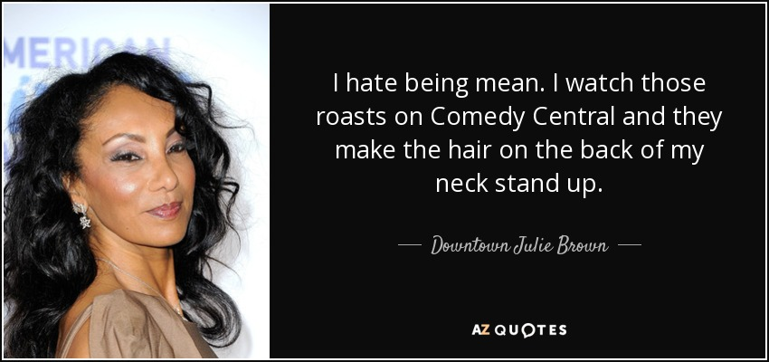 I hate being mean. I watch those roasts on Comedy Central and they make the hair on the back of my neck stand up. - Downtown Julie Brown