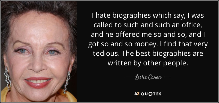 I hate biographies which say, I was called to such and such an office, and he offered me so and so, and I got so and so money. I find that very tedious. The best biographies are written by other people. - Leslie Caron
