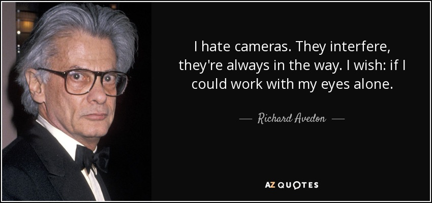 I hate cameras. They interfere, they're always in the way. I wish: if I could work with my eyes alone. - Richard Avedon