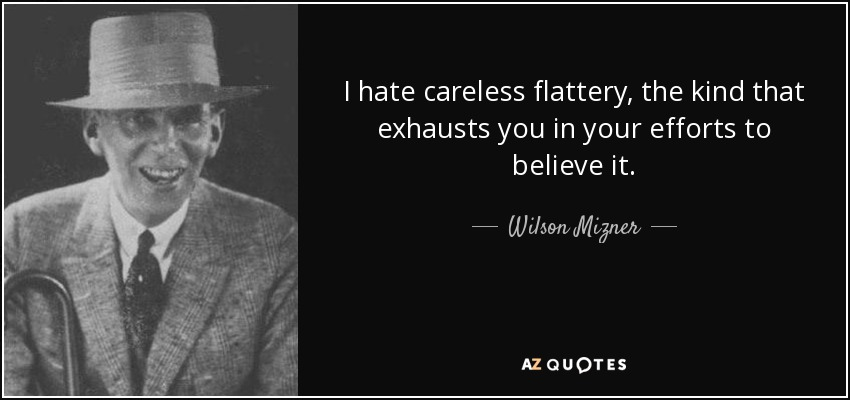 I hate careless flattery, the kind that exhausts you in your efforts to believe it. - Wilson Mizner