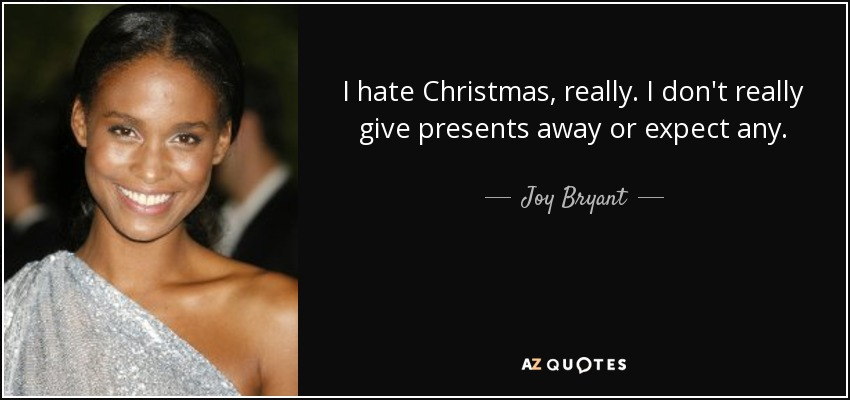 I hate Christmas, really. I don't really give presents away or expect any. - Joy Bryant
