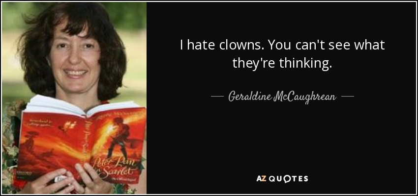 I hate clowns. You can't see what they're thinking. - Geraldine McCaughrean