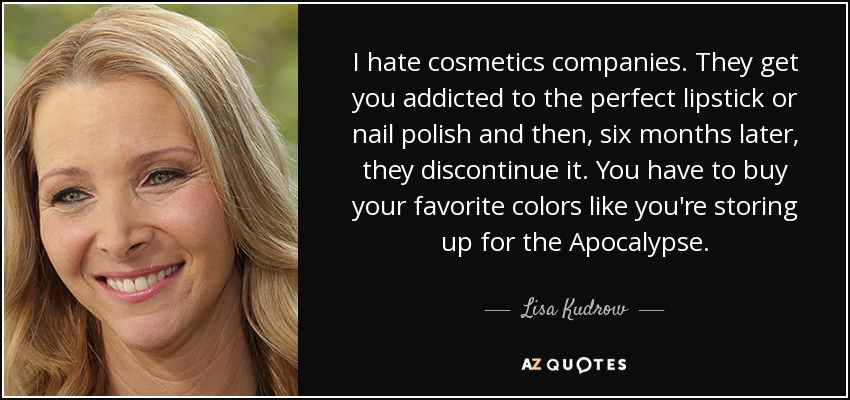 I hate cosmetics companies. They get you addicted to the perfect lipstick or nail polish and then, six months later, they discontinue it. You have to buy your favorite colors like you're storing up for the Apocalypse. - Lisa Kudrow