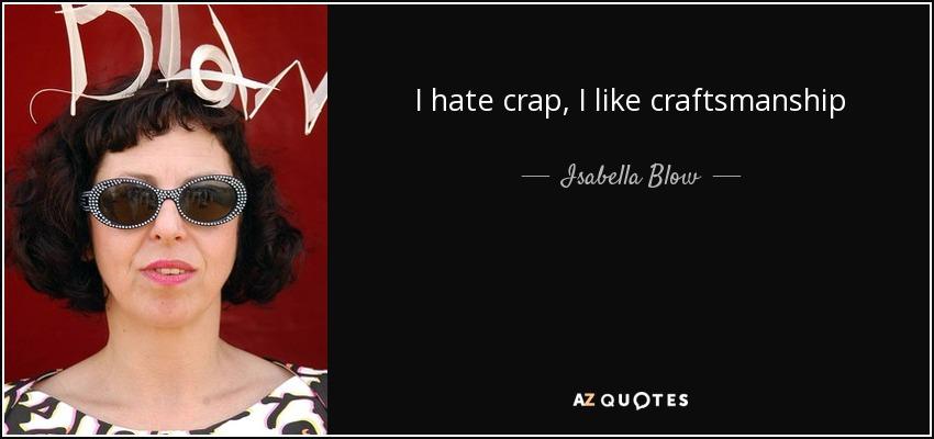 I hate crap, I like craftsmanship - Isabella Blow