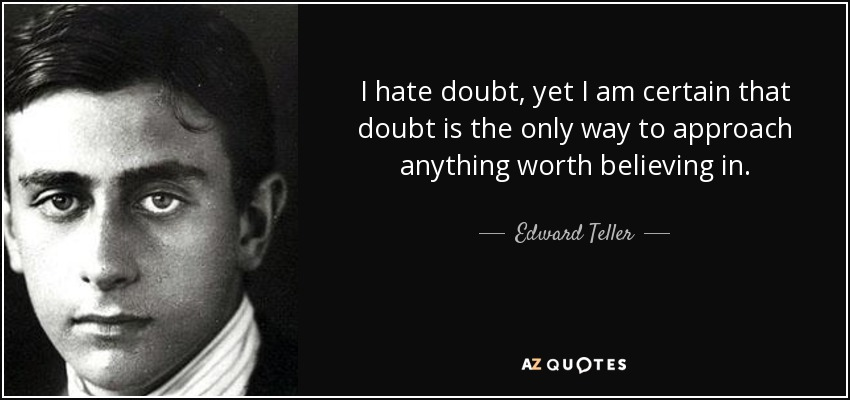 I hate doubt, yet I am certain that doubt is the only way to approach anything worth believing in. - Edward Teller
