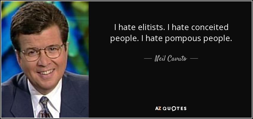 I hate elitists. I hate conceited people. I hate pompous people. - Neil Cavuto