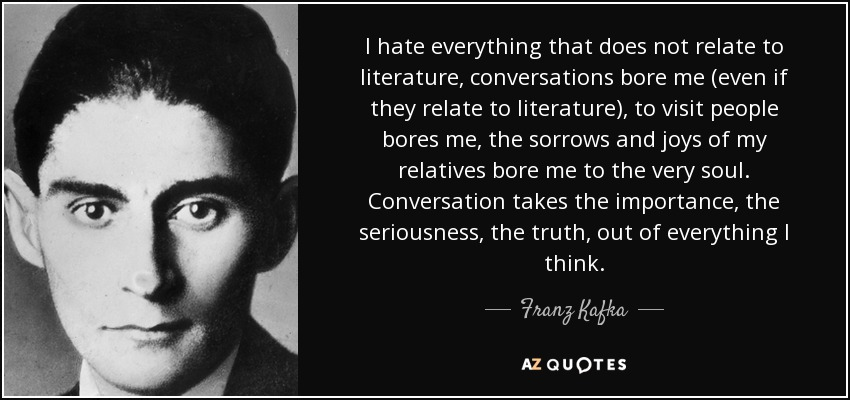 I hate everything that does not relate to literature, conversations bore me (even if they relate to literature), to visit people bores me, the sorrows and joys of my relatives bore me to the very soul. Conversation takes the importance, the seriousness, the truth, out of everything I think. - Franz Kafka