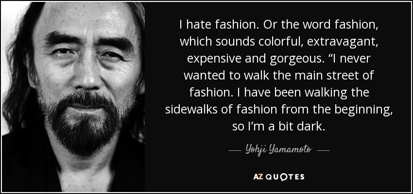 """I hate fashion. Or the word fashion, which sounds colorful, extravagant, expensive and gorgeous. """"I never wanted to walk the main street of fashion. I have been walking the sidewalks of fashion from the beginning, so I'm a bit dark. - Yohji Yamamoto"""