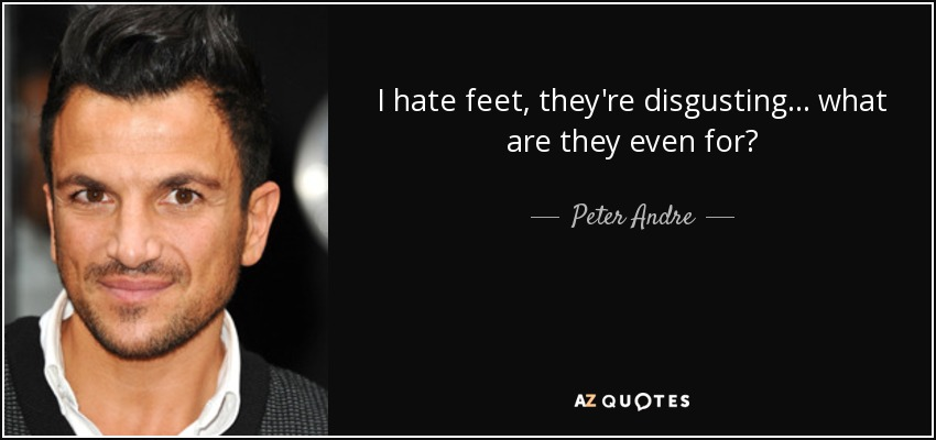 I hate feet, they're disgusting... what are they even for? - Peter Andre
