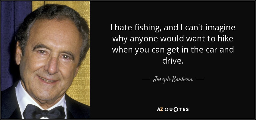 I hate fishing, and I can't imagine why anyone would want to hike when you can get in the car and drive. - Joseph Barbera