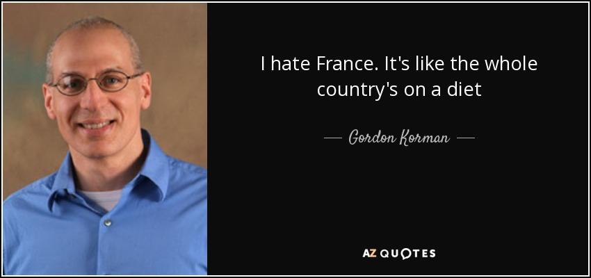 I hate France. It's like the whole country's on a diet - Gordon Korman