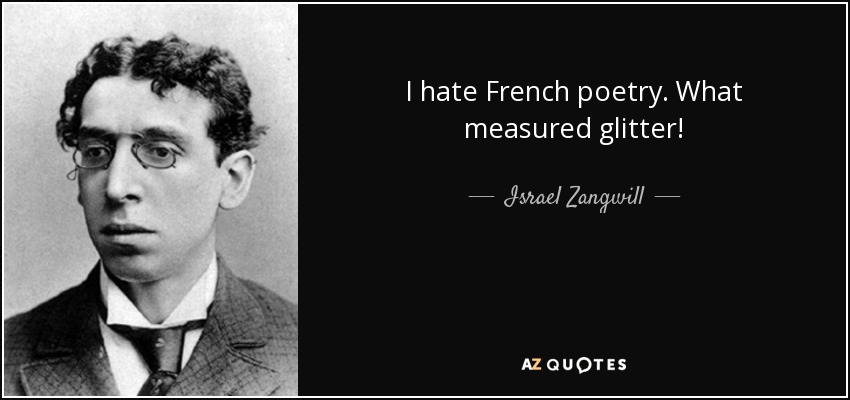 I hate French poetry. What measured glitter! - Israel Zangwill