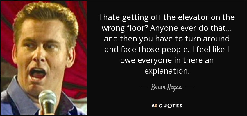 I hate getting off the elevator on the wrong floor? Anyone ever do that... and then you have to turn around and face those people. I feel like I owe everyone in there an explanation. - Brian Regan