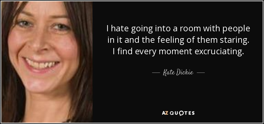 I hate going into a room with people in it and the feeling of them staring. I find every moment excruciating. - Kate Dickie
