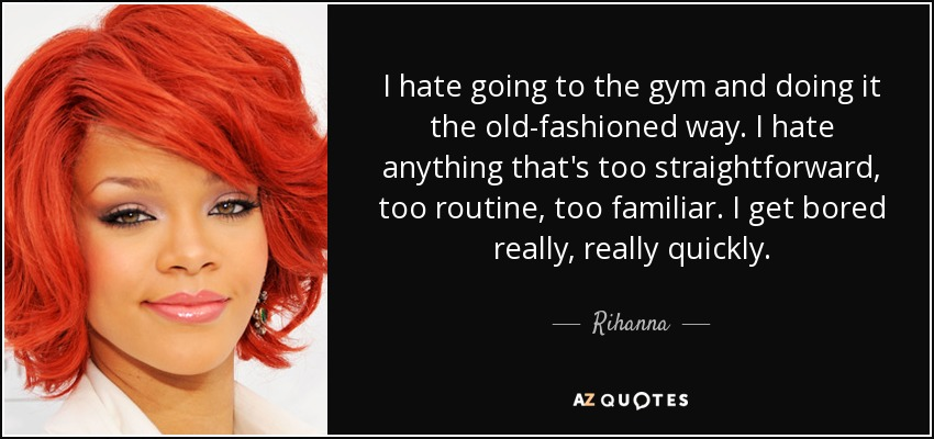 I hate going to the gym and doing it the old-fashioned way. I hate anything that's too straightforward, too routine, too familiar. I get bored really, really quickly. - Rihanna