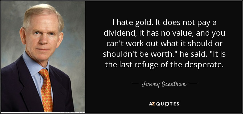 I hate gold. It does not pay a dividend, it has no value, and you can't work out what it should or shouldn't be worth,