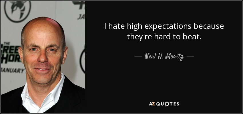 I hate high expectations because they're hard to beat. - Neal H. Moritz