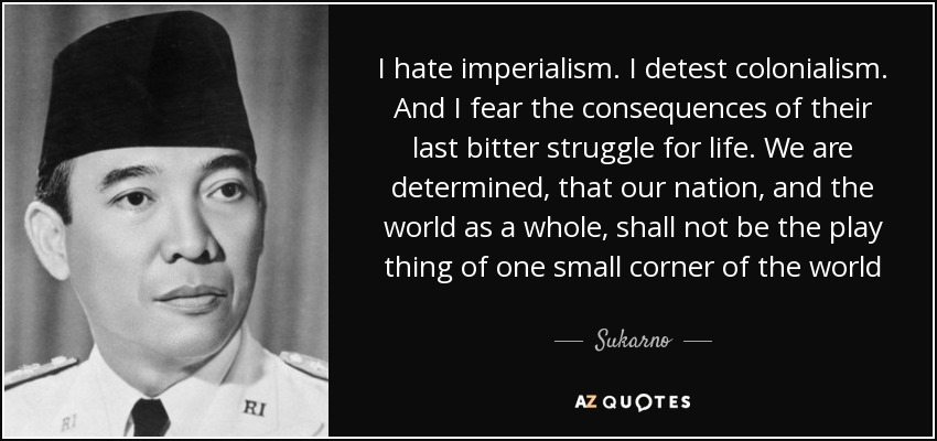 I hate imperialism. I detest colonialism. And I fear the consequences of their last bitter struggle for life. We are determined, that our nation, and the world as a whole, shall not be the play thing of one small corner of the world - Sukarno