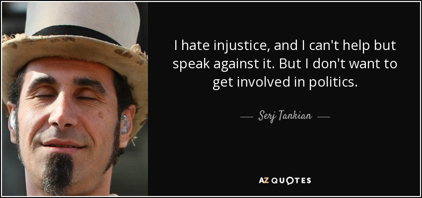 I hate injustice, and I can't help but speak against it. But I don't want to get involved in politics. - Serj Tankian