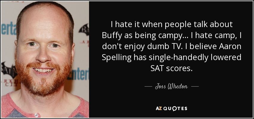 I hate it when people talk about Buffy as being campy... I hate camp, I don't enjoy dumb TV. I believe Aaron Spelling has single-handedly lowered SAT scores. - Joss Whedon