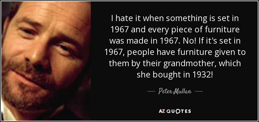 I hate it when something is set in 1967 and every piece of furniture was made in 1967. No! If it's set in 1967, people have furniture given to them by their grandmother, which she bought in 1932! - Peter Mullan