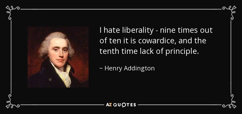 I hate liberality - nine times out of ten it is cowardice, and the tenth time lack of principle. - Henry Addington, 1st Viscount Sidmouth