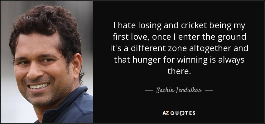 I hate losing and cricket being my first love, once I enter the ground it's a different zone altogether and that hunger for winning is always there. - Sachin Tendulkar