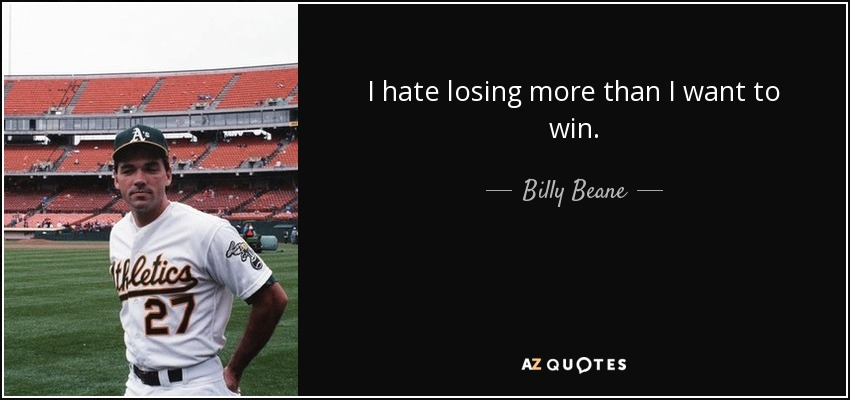 I hate losing more than I want to win. - Billy Beane