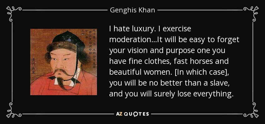 I hate luxury. I exercise moderation…It will be easy to forget your vision and purpose one you have fine clothes, fast horses and beautiful women. [In which case], you will be no better than a slave, and you will surely lose everything. - Genghis Khan