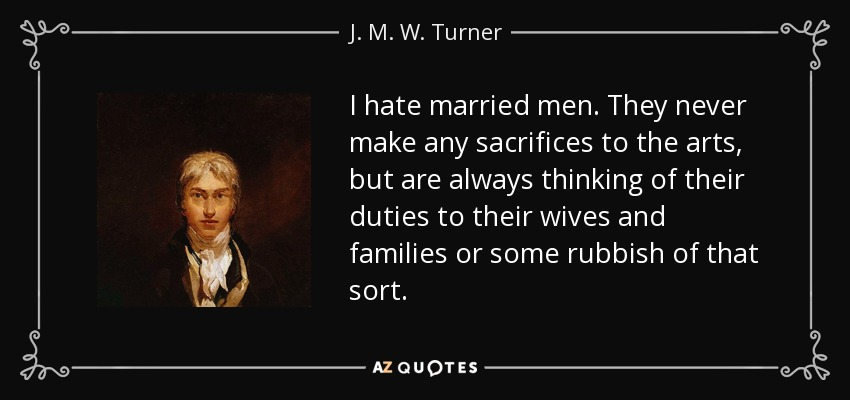 I hate married men. They never make any sacrifices to the arts, but are always thinking of their duties to their wives and families or some rubbish of that sort. - J. M. W. Turner