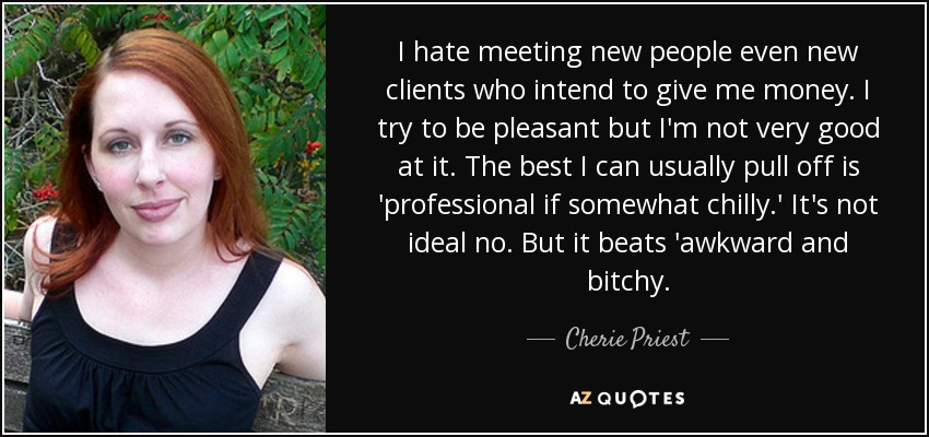I hate meeting new people even new clients who intend to give me money. I try to be pleasant but I'm not very good at it. The best I can usually pull off is 'professional if somewhat chilly.' It's not ideal no. But it beats 'awkward and bitchy. - Cherie Priest
