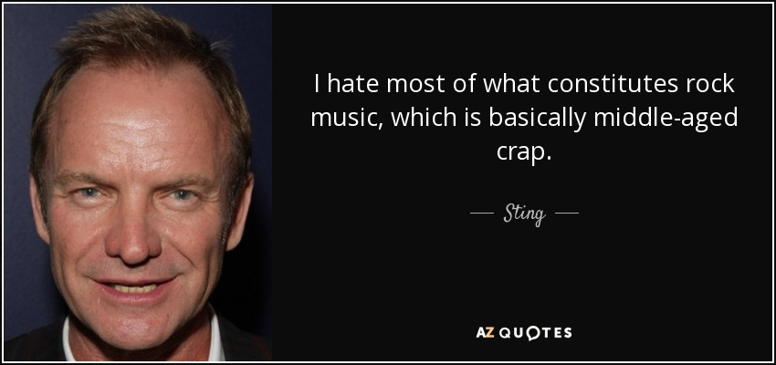 I hate most of what constitutes rock music, which is basically middle-aged crap. - Sting