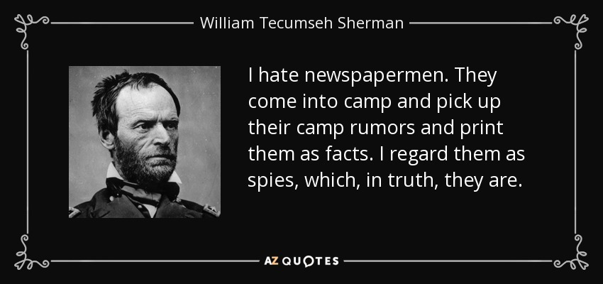 I hate newspapermen. They come into camp and pick up their camp rumors and print them as facts. I regard them as spies, which, in truth, they are. - William Tecumseh Sherman