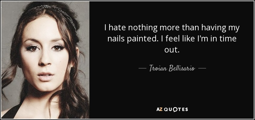 I hate nothing more than having my nails painted. I feel like I'm in time out. - Troian Bellisario