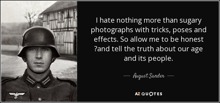 I hate nothing more than sugary photographs with tricks, poses and effects. So allow me to be honest ?and tell the truth about our age and its people. - August Sander
