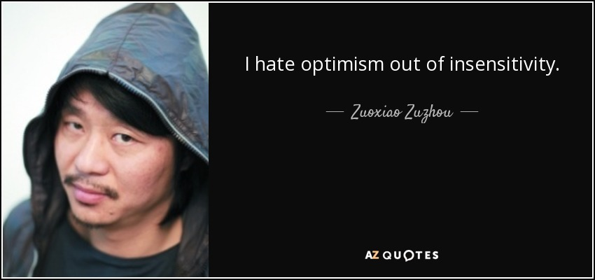 I hate optimism out of insensitivity. - Zuoxiao Zuzhou
