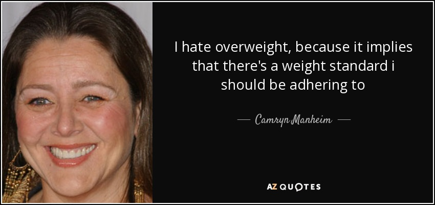 I hate overweight, because it implies that there's a weight standard i should be adhering to - Camryn Manheim
