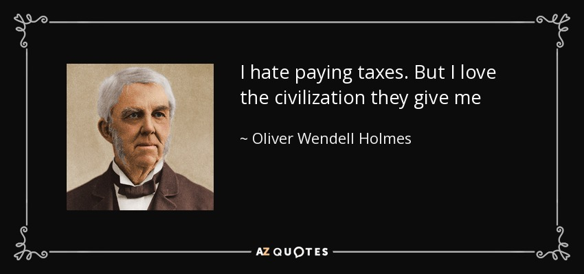 I hate paying taxes. But I love the civilization they give me - Oliver Wendell Holmes Sr.