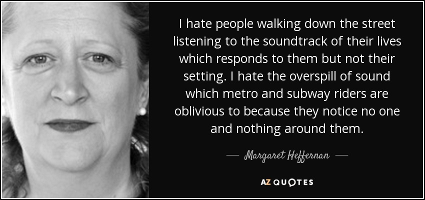 I hate people walking down the street listening to the soundtrack of their lives which responds to them but not their setting. I hate the overspill of sound which metro and subway riders are oblivious to because they notice no one and nothing around them. - Margaret Heffernan