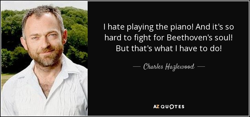 I hate playing the piano! And it's so hard to fight for Beethoven's soul! But that's what I have to do! - Charles Hazlewood