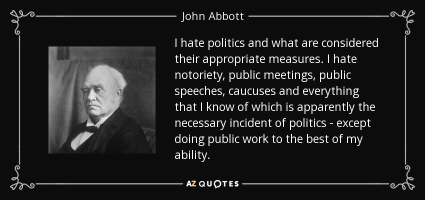 I hate politics and what are considered their appropriate measures. I hate notoriety, public meetings, public speeches, caucuses and everything that I know of which is apparently the necessary incident of politics - except doing public work to the best of my ability. - John Abbott