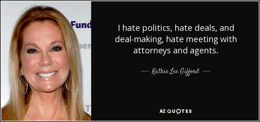I hate politics, hate deals, and deal-making, hate meeting with attorneys and agents. - Kathie Lee Gifford