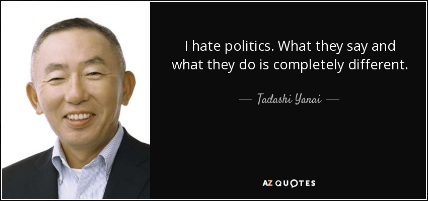 I hate politics. What they say and what they do is completely different. - Tadashi Yanai